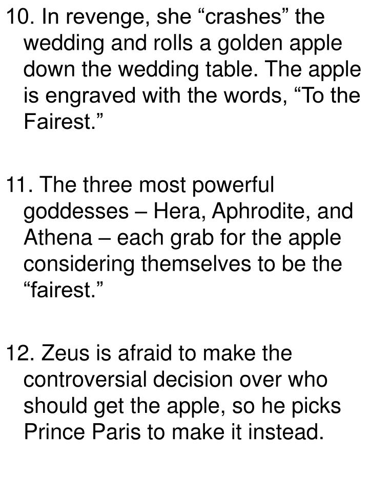 "10. In revenge, she ""crashes"" the wedding and rolls a golden apple down the wedding table. The apple is engraved with the words, ""To the Fairest."""
