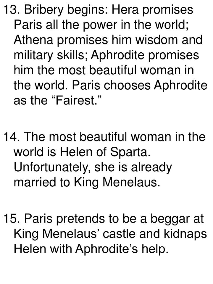 "13. Bribery begins: Hera promises Paris all the power in the world; Athena promises him wisdom and military skills; Aphrodite promises him the most beautiful woman in the world. Paris chooses Aphrodite as the ""Fairest."""