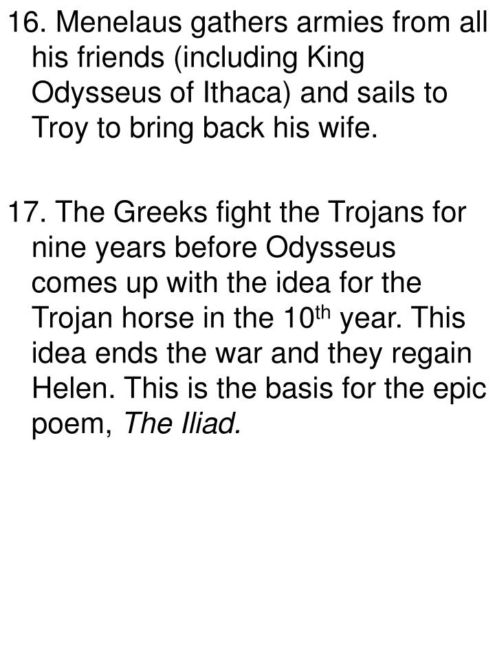 16. Menelaus gathers armies from all his friends (including King Odysseus of Ithaca) and sails to Troy to bring back his wife.