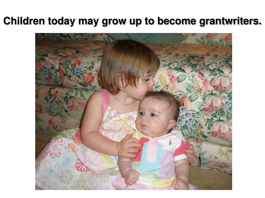 Children today may grow up to become grantwriters.