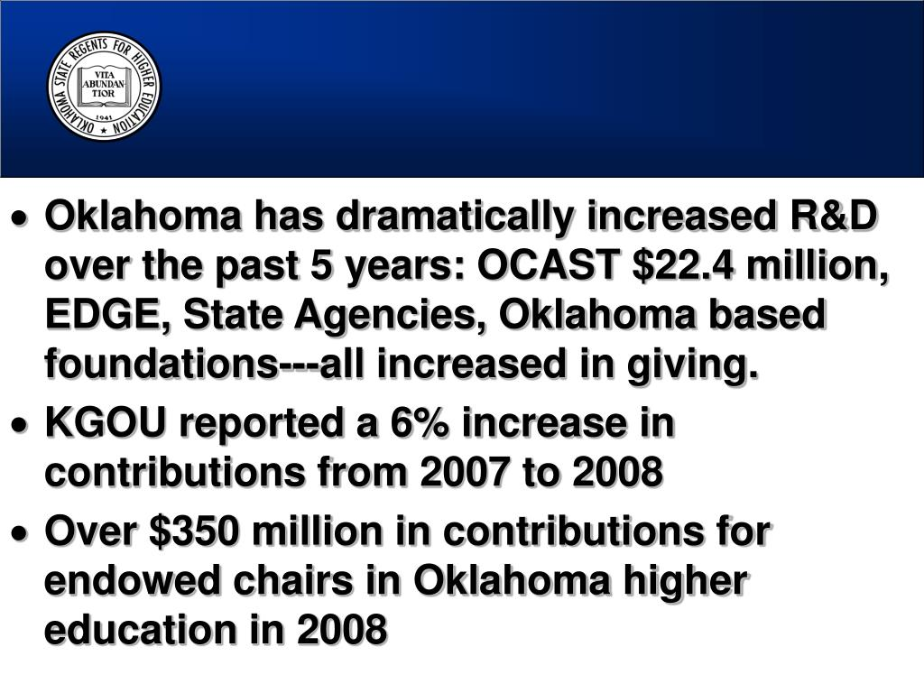 Oklahoma has dramatically increased R&D over the past 5 years: OCAST $22.4 million, EDGE, State Agencies, Oklahoma based foundations---all increased in giving.