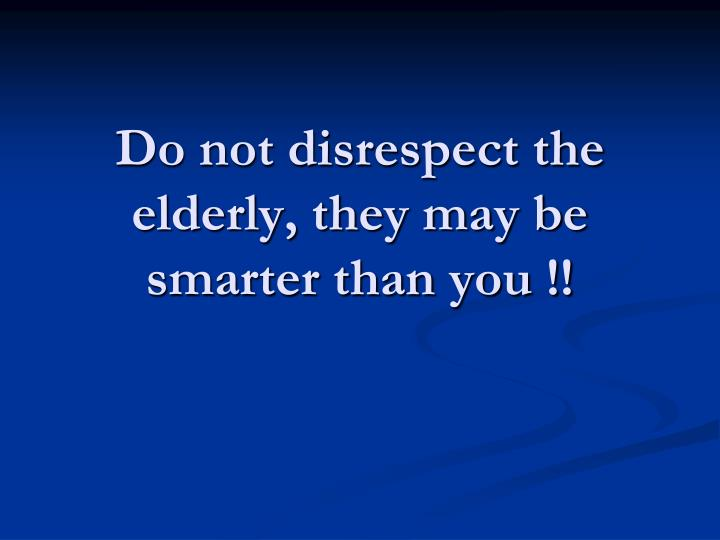 Do not disrespect the elderly, they may be  smarter than you !!