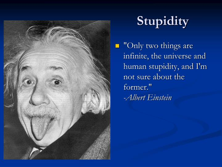 """""""Only two things are infinite, the universe and human stupidity, and I'm not sure about the former."""""""