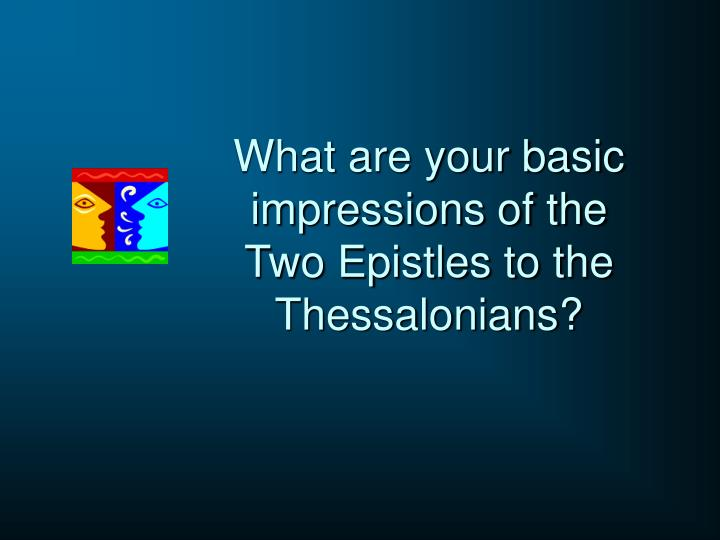 What are your basic impressions of the Two Epistles to the Thessalonians?