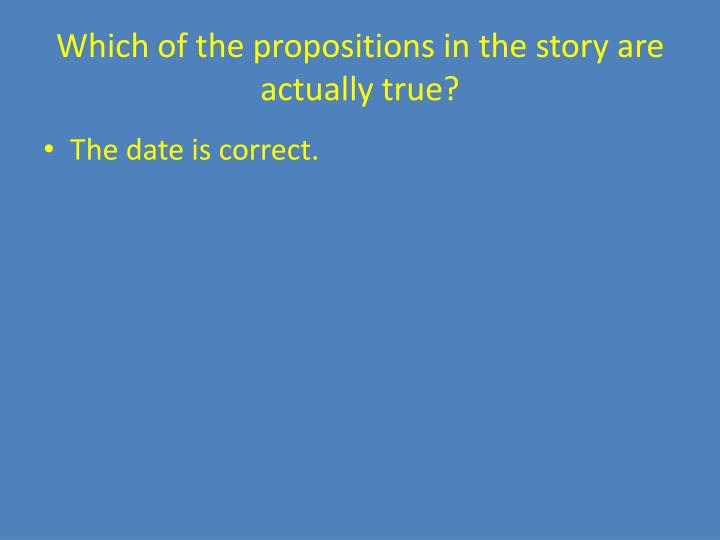 Which of the propositions in the story are actually true?