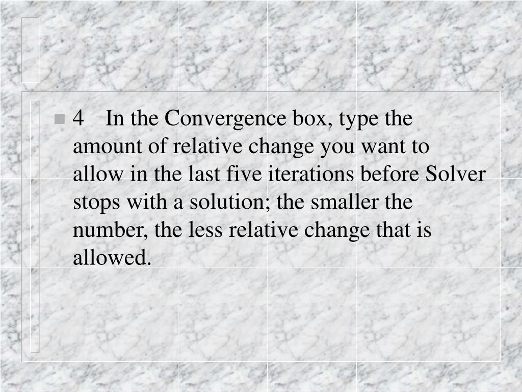 4	In the Convergence box, type the amount of relative change you want to allow in the last five iterations before Solver stops with a solution; the smaller the number, the less relative change that is allowed.
