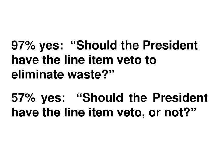 "97% yes:  ""Should the President have the line item veto to eliminate waste?"""
