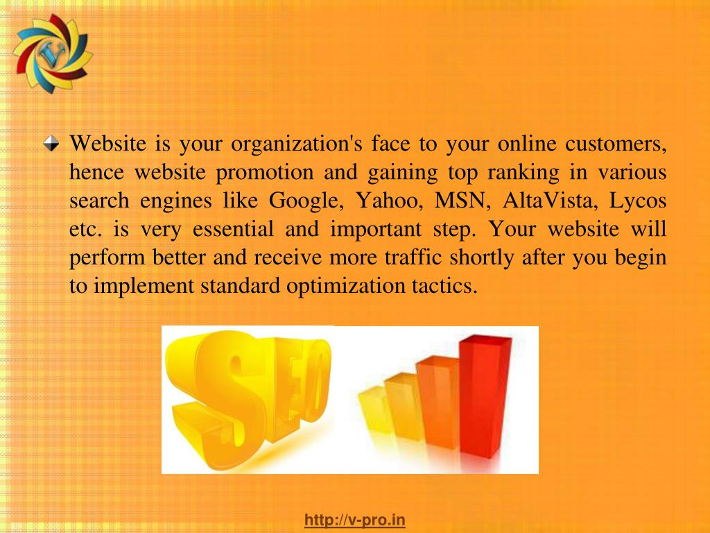 Website is your organization's face to your online customers, hence website promotion and gaining top ranking in various search engines like Google, Yahoo, MSN, AltaVista, Lycos etc. is very essential and important step. Your website will perform better and receive more traffic shortly after you begin to implement standard optimization tactics.