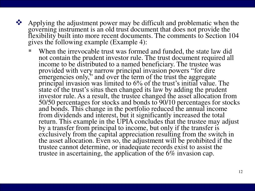 Applying the adjustment power may be difficult and problematic when the governing instrument is an old trust document that does not provide the flexibility built into more recent documents. The comments to Section 104 gives the following example (Example 4):