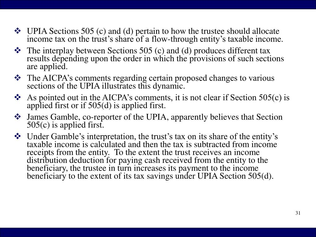 UPIA Sections 505 (c) and (d) pertain to how the trustee should allocate income tax on the trust's share of a flow-through entity's taxable income.