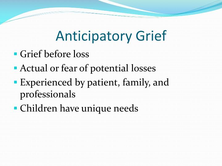 grieving before a death understanding anticipatory Anticipatory grief is grief that occurs before the loss of a loved one sometimes  anticipatory grief starts at the time of a terminal diagnosis and can proceed until.