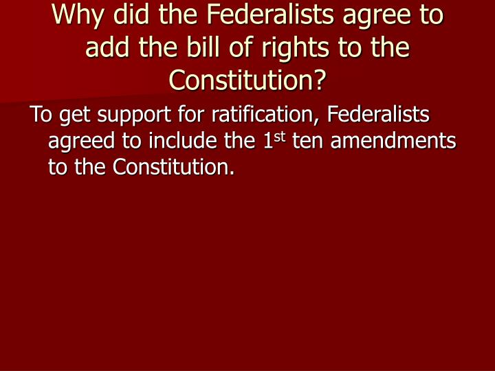 Why did the Federalists agree to add the bill of rights to the Constitution?