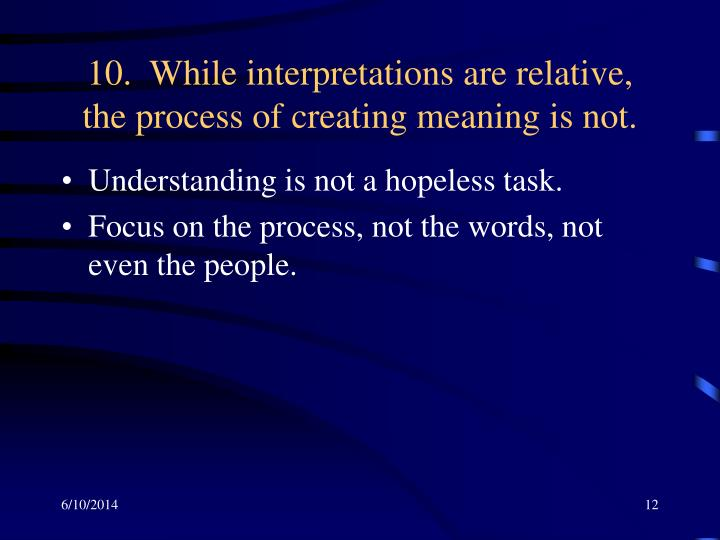 10.  While interpretations are relative, the process of creating meaning is not.