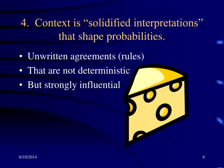 "4.  Context is ""solidified interpretations"" that shape probabilities."