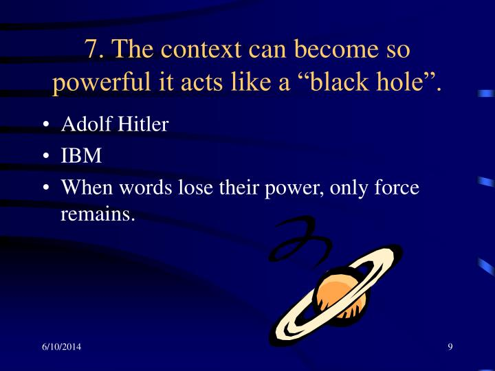 "7. The context can become so powerful it acts like a ""black hole""."