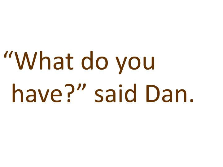 """What do you have?"" said Dan."