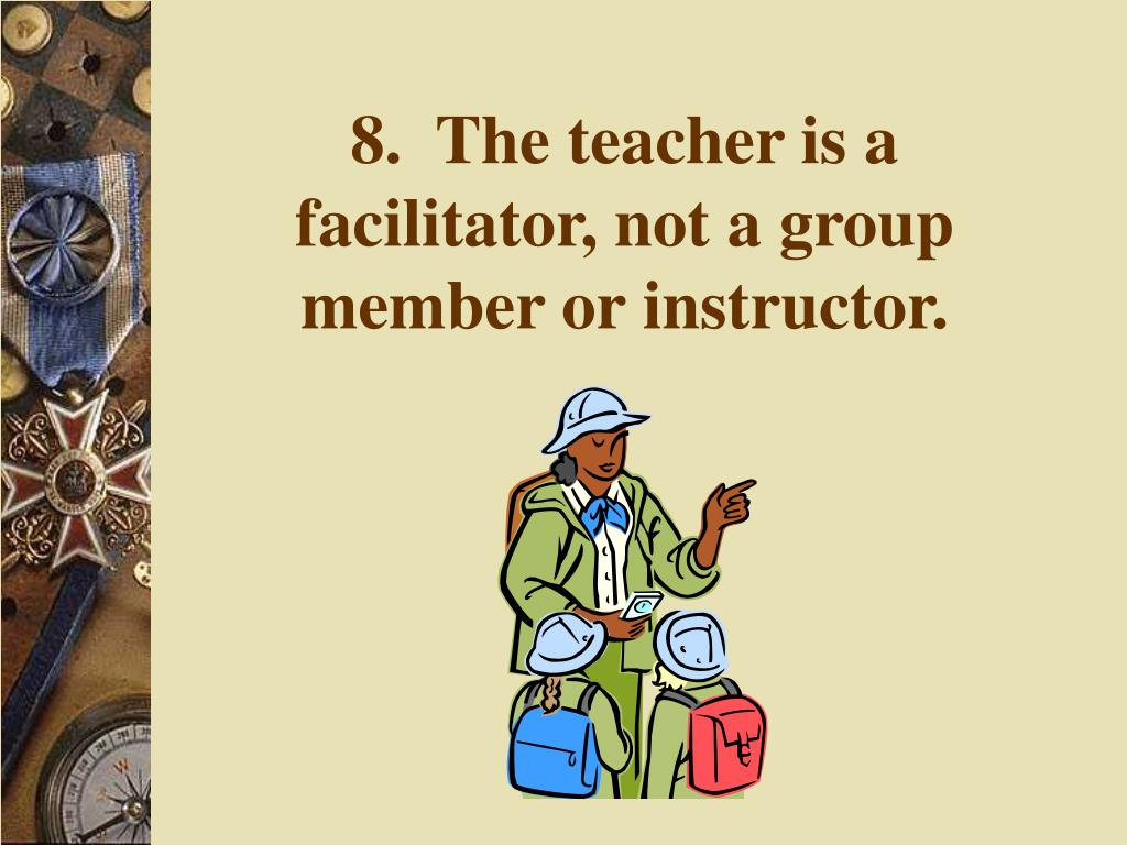 8.  The teacher is a facilitator, not a group member or instructor.