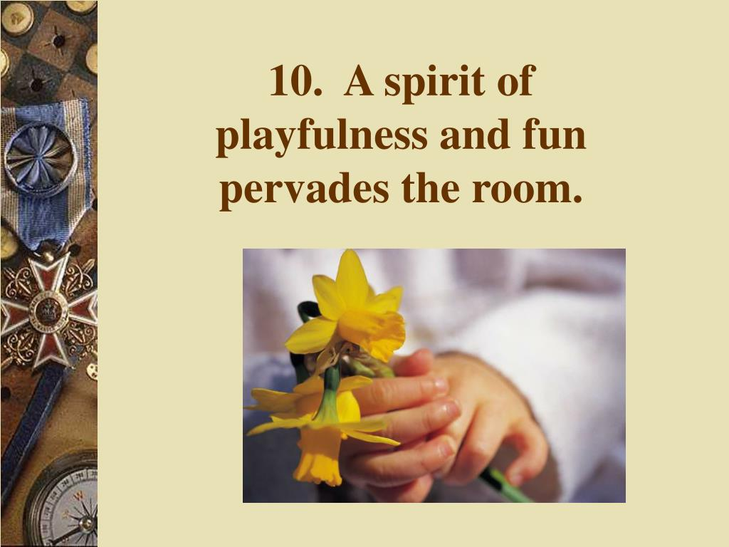 10.  A spirit of playfulness and fun pervades the room.
