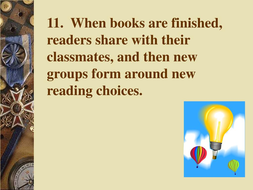 11.  When books are finished, readers share with their classmates, and then new groups form around new reading choices.