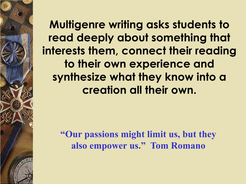 Multigenre writing asks students to read deeply about something that interests them, connect their reading to their own experience and synthesize what they know into a creation all their own.