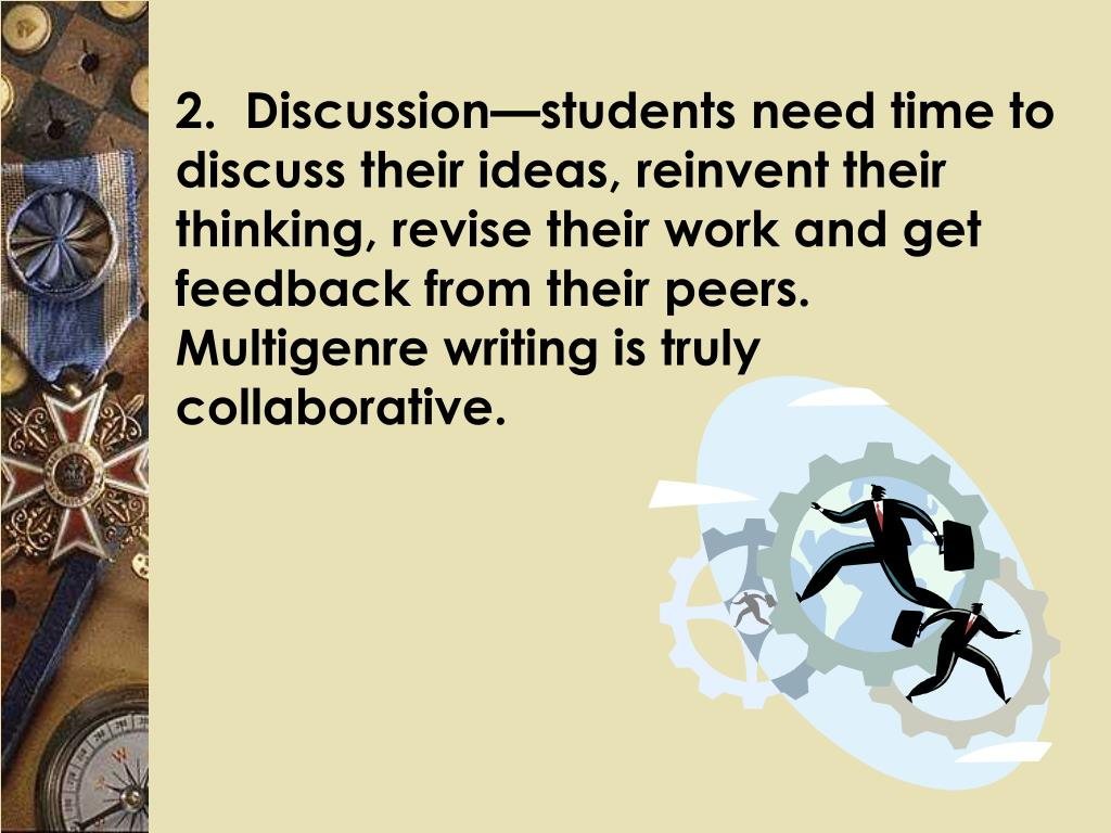 2.  Discussion—students need time to discuss their ideas, reinvent their thinking, revise their work and get feedback from their peers.  Multigenre writing is truly collaborative.
