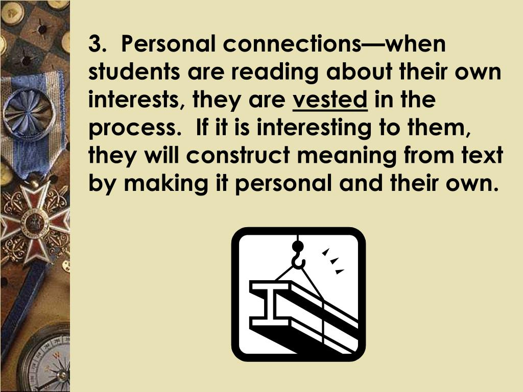 3.  Personal connections—when students are reading about their own interests, they are