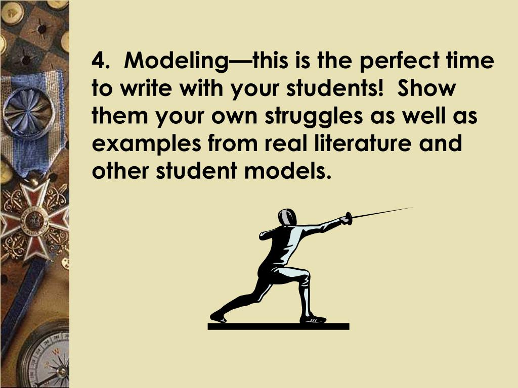 4.  Modeling—this is the perfect time to write with your students!  Show them your own struggles as well as examples from real literature and other student models.