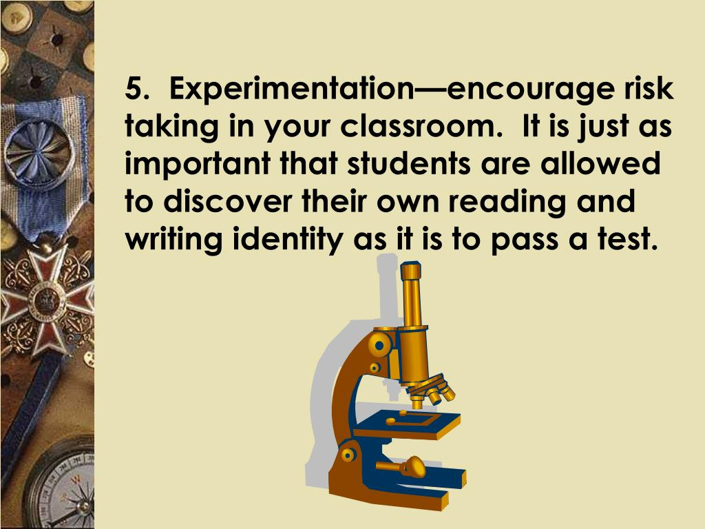 5.  Experimentation—encourage risk taking in your classroom.  It is just as important that students are allowed to discover their own reading and writing identity as it is to pass a test.