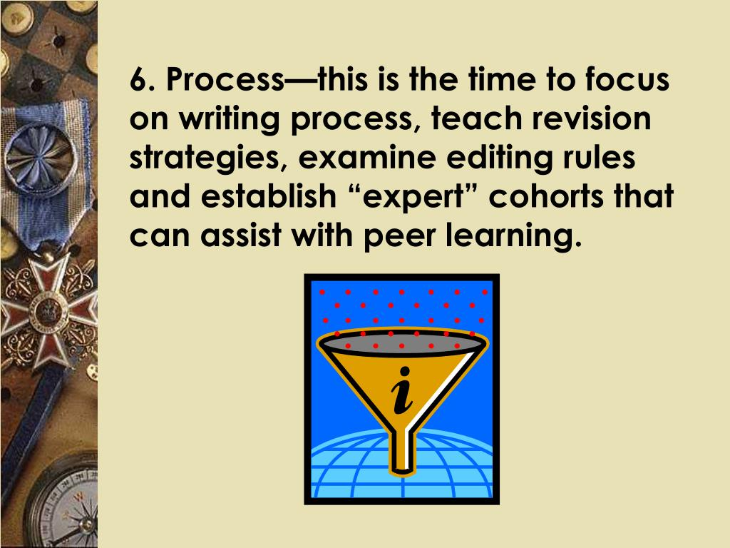 """6. Process—this is the time to focus on writing process, teach revision strategies, examine editing rules and establish """"expert"""" cohorts that can assist with peer learning."""