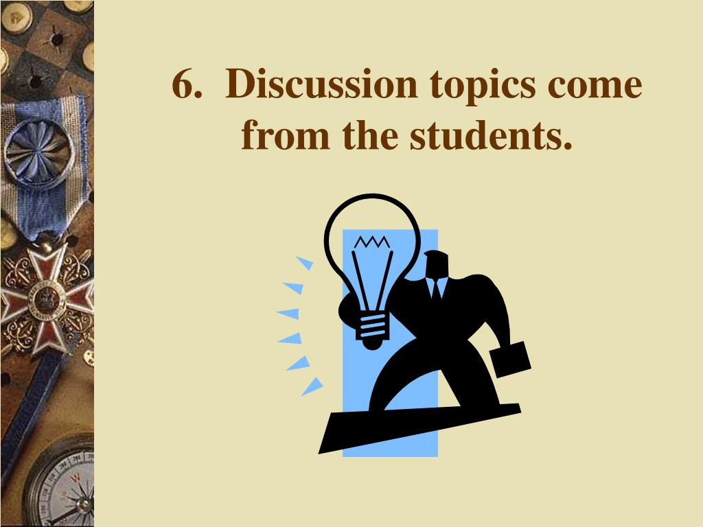 6.  Discussion topics come from the students.