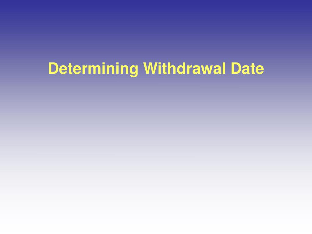 Determining Withdrawal Date