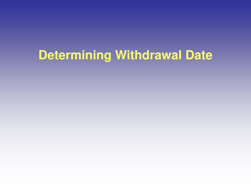 Determining Withdrawal Date