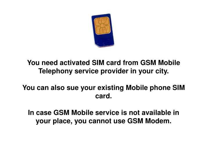 You need activated SIM card from GSM Mobile Telephony service provider in your city.