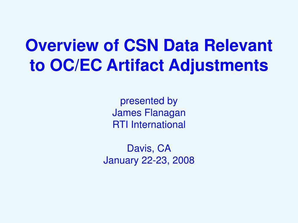 Overview of CSN Data Relevant to OC/EC Artifact Adjustments