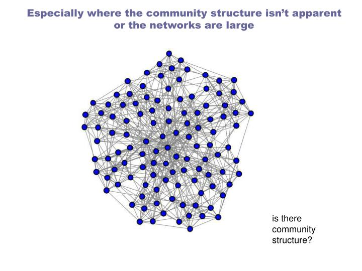 Especially where the community structure isn't apparent or the networks are large