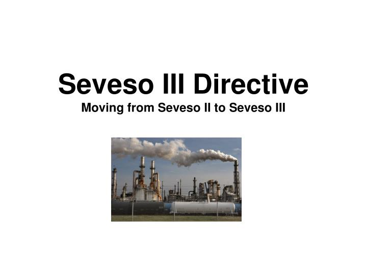 Seveso iii directive moving from seveso ii to seveso iii