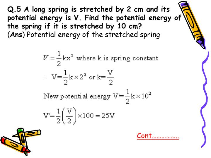 Q.5 A long spring is stretched by 2 cm and its potential energy is V. Find the potential energy of the spring if it is stretched by 10 cm?