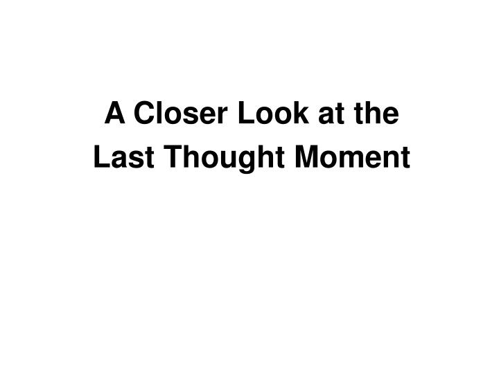 A closer look at the last thought moment