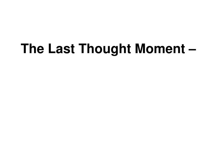 The Last Thought Moment –