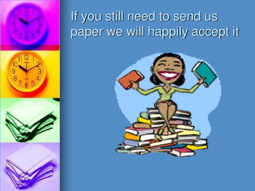 If you still need to send us paper we will happily accept it
