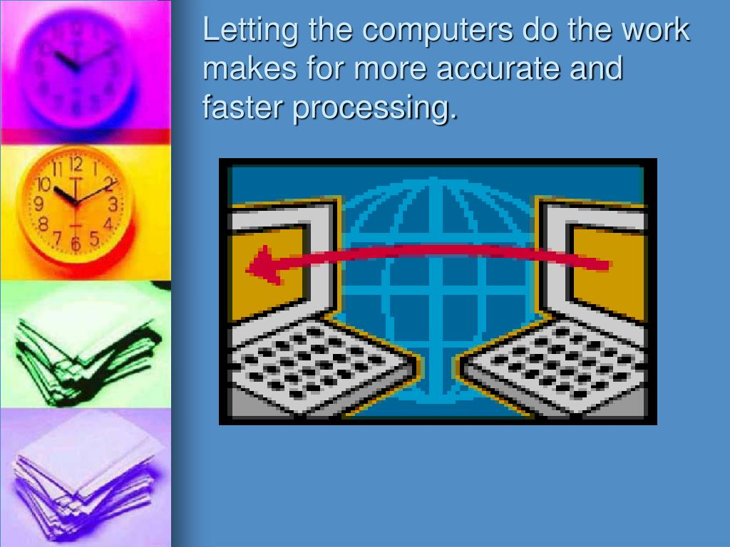 Letting the computers do the work makes for more accurate and faster processing.