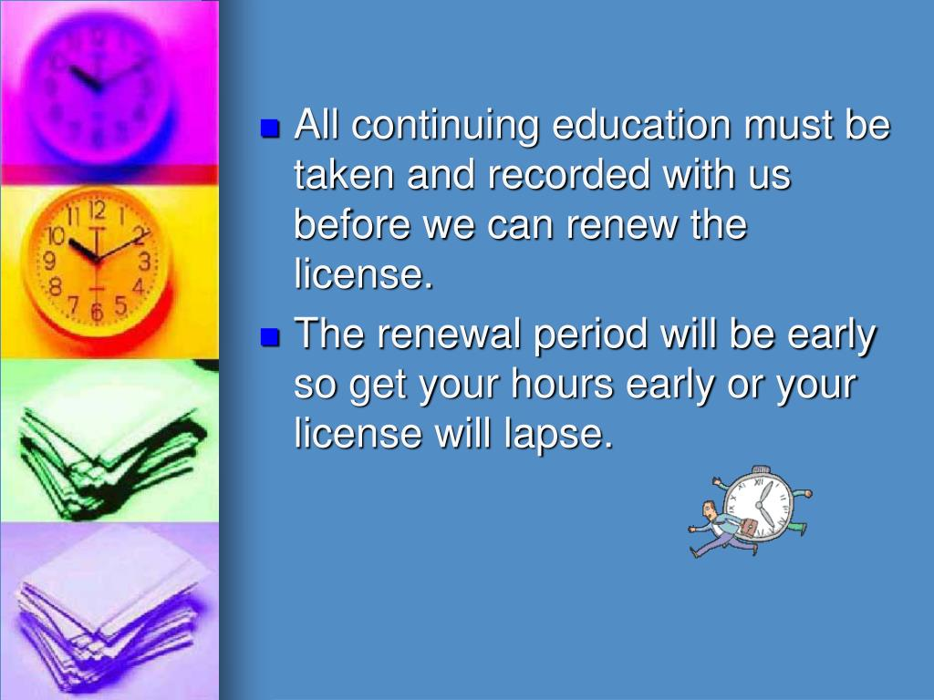 All continuing education must be taken and recorded with us before we can renew the license.