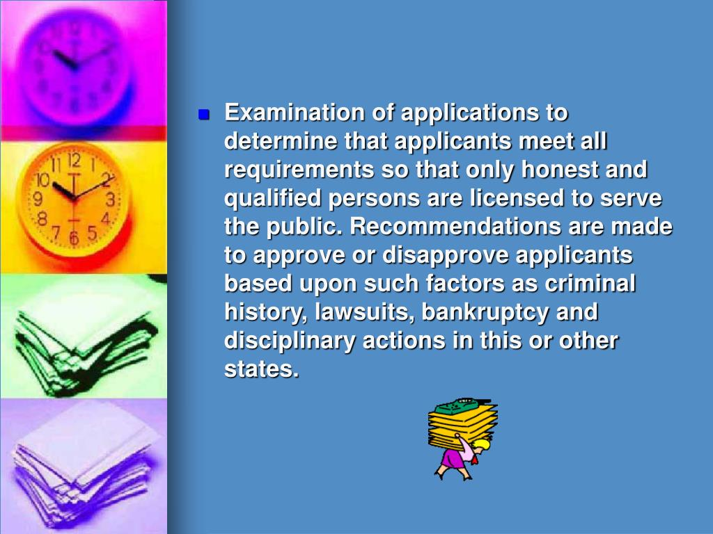 Examination of applications to determine that applicants meet all requirements so that only honest and qualified persons are licensed to serve the public. Recommendations are made to approve or disapprove applicants based upon such factors as criminal history, lawsuits, bankruptcy and disciplinary actions in this or other states.