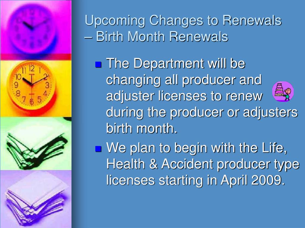 The Department will be changing all producer and adjuster licenses to renew during the producer or adjusters birth month.