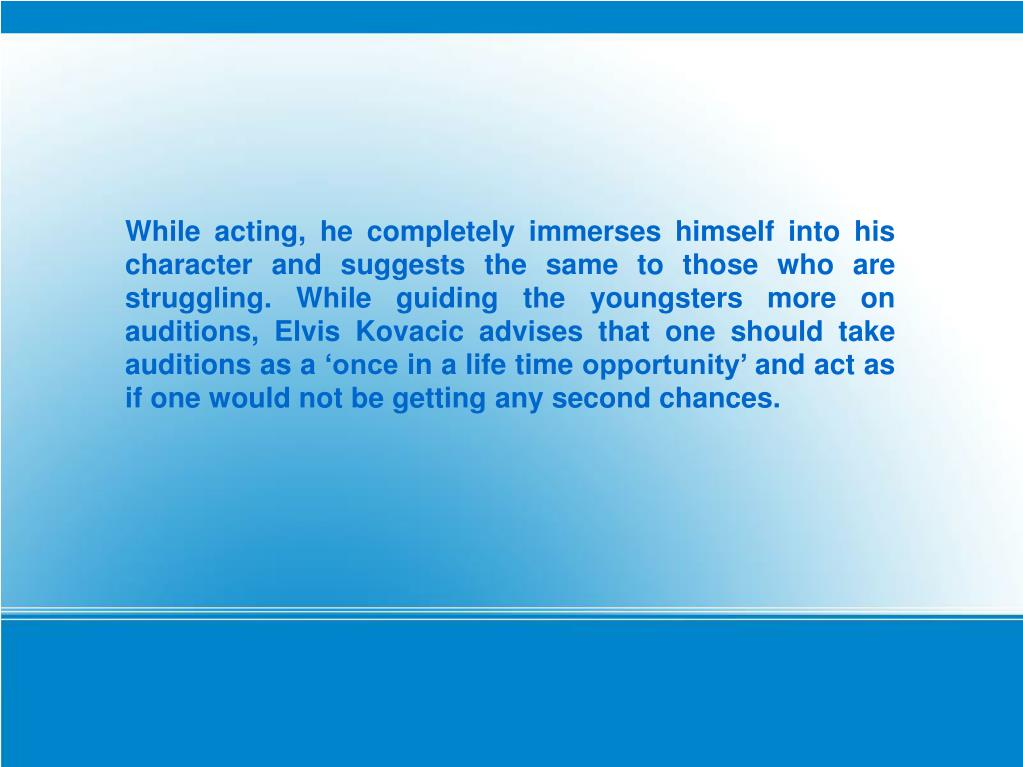 While acting, he completely immerses himself into his character and suggests the same to those who are struggling. While guiding the youngsters more on auditions, Elvis Kovacic advises that one should take auditions as a 'once in a life time opportunity' and act as if one would not be getting any second chances.