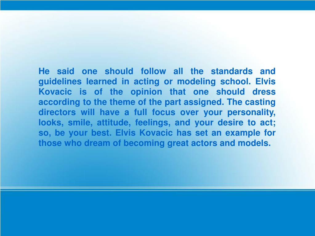 He said one should follow all the standards and guidelines learned in acting or modeling school. Elvis Kovacic is of the opinion that one should dress according to the theme of the part assigned. The casting directors will have a full focus over your personality, looks, smile, attitude, feelings, and your desire to act; so, be your best. Elvis Kovacic has set an example for those who dream of becoming great actors and models.