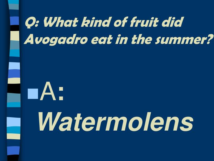 Q: What kind of fruit did Avogadro eat in the summer?