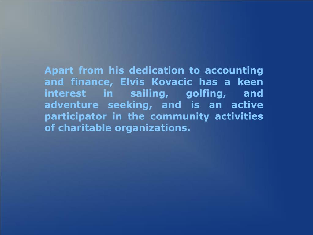 Apart from his dedication to accounting and finance, Elvis Kovacic has a keen interest in sailing, golfing, and adventure seeking, and is an active participator in the community activities of charitable organizations.