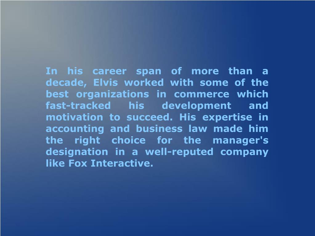 In his career span of more than a decade, Elvis worked with some of the best organizations in commerce which fast-tracked his development and motivation to succeed. His expertise in accounting and business law made him the right choice for the manager's designation in a well-reputed company like Fox Interactive.