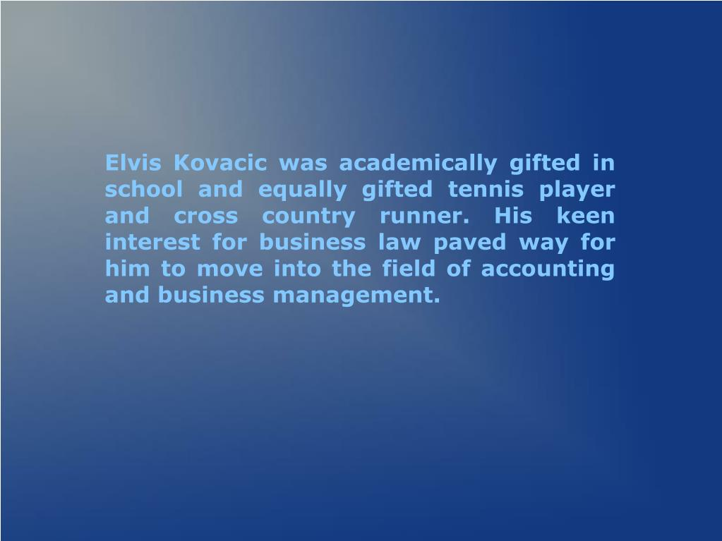 Elvis Kovacic was academically gifted in school and equally gifted tennis player and cross country runner. His keen interest for business law paved way for him to move into the field of accounting and business management.